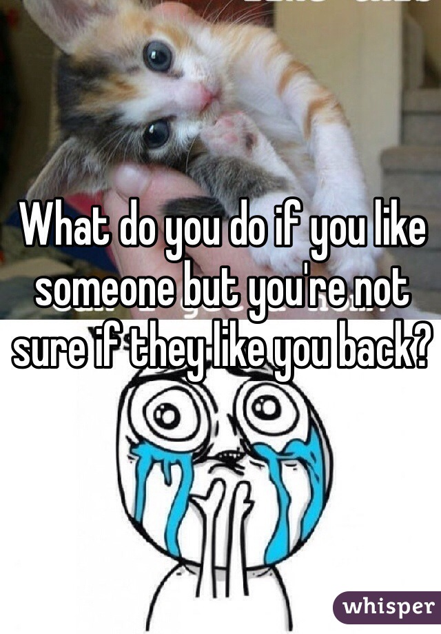 What do you do if you like someone but you're not sure if they like you back?