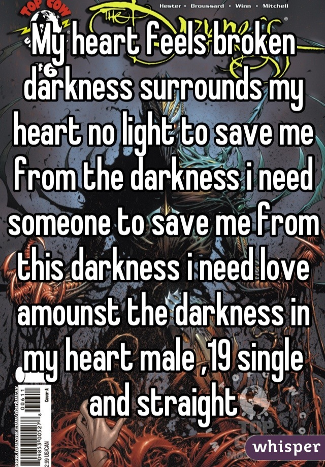 My heart feels broken darkness surrounds my heart no light to save me from the darkness i need someone to save me from this darkness i need love amounst the darkness in my heart male ,19 single and straight