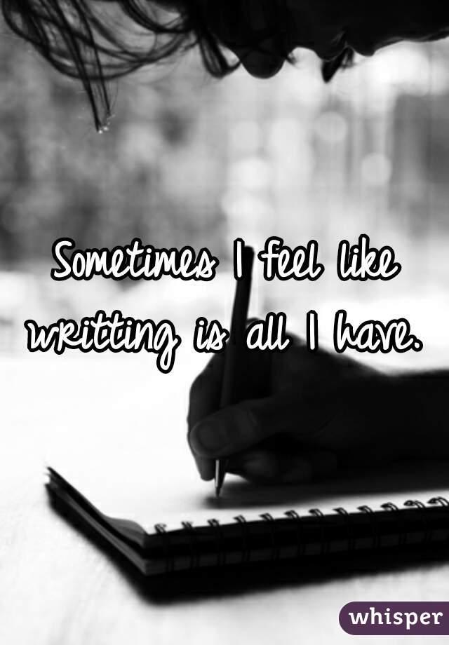 Sometimes I feel like writting is all I have.