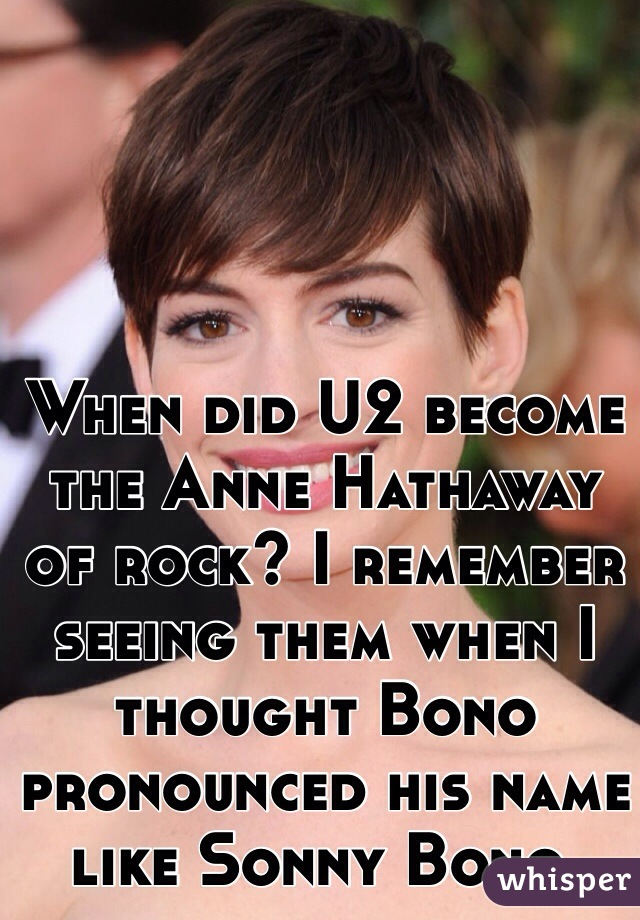 When did U2 become the Anne Hathaway of rock? I remember seeing them when I thought Bono pronounced his name like Sonny Bono.