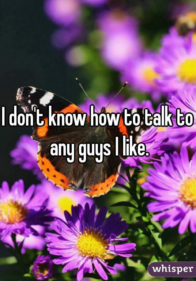I don't know how to talk to any guys I like.