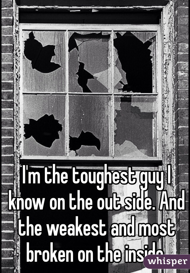 I'm the toughest guy I know on the out side. And the weakest and most broken on the inside.