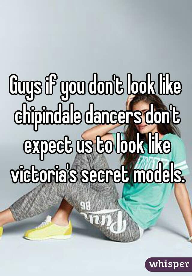 Guys if you don't look like chipindale dancers don't expect us to look like victoria's secret models.
