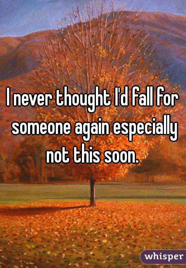 I never thought I'd fall for someone again especially not this soon.