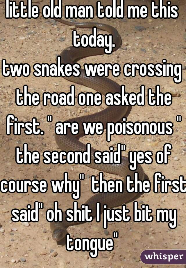 """little old man told me this today.  two snakes were crossing the road one asked the first. """" are we poisonous """" the second said"""" yes of course why""""  then the first said"""" oh shit I just bit my tongue"""""""