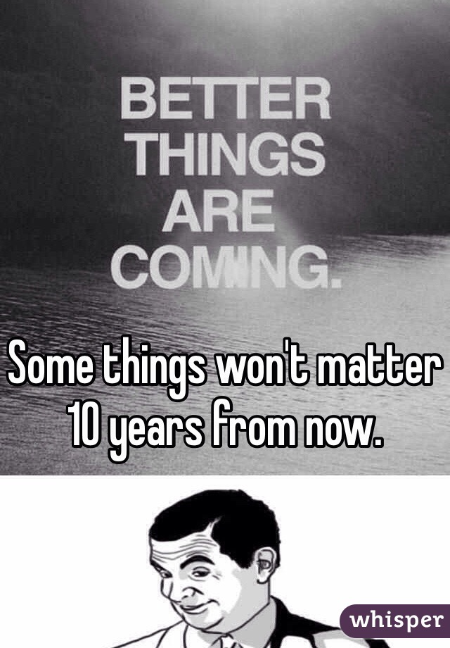 Some things won't matter 10 years from now.