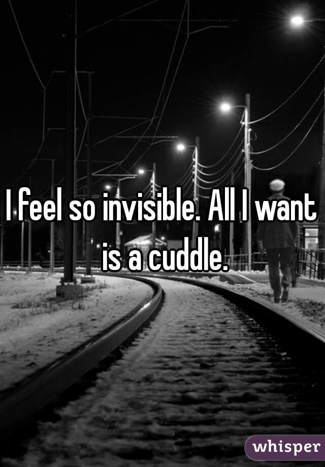 I feel so invisible. All I want is a cuddle.