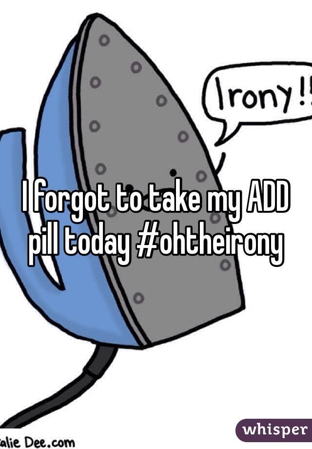 I forgot to take my ADD pill today #ohtheirony