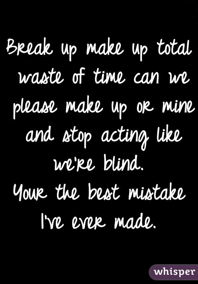 Break up make up total waste of time can we please make up or mine and stop acting like we're blind.     Your the best mistake I've ever made.