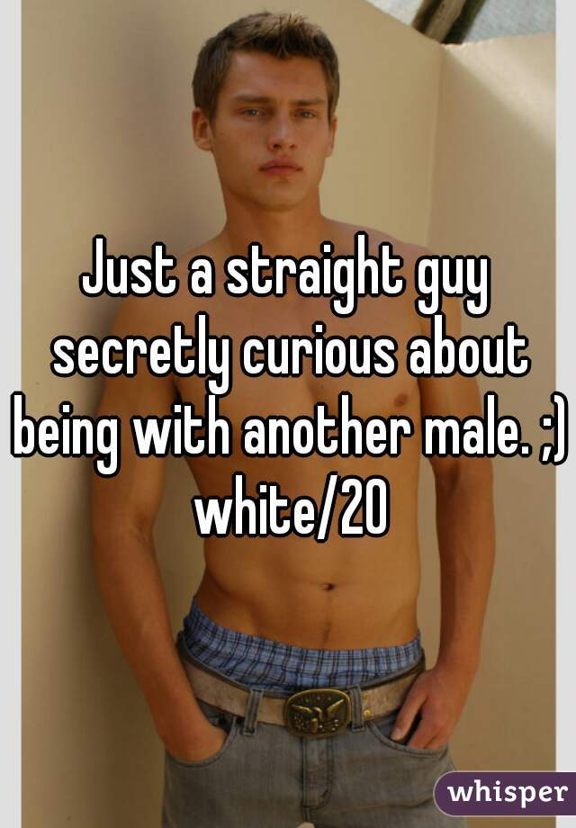 Just a straight guy secretly curious about being with another male. ;) white/20