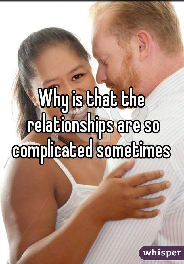 Why is that the relationships are so complicated sometimes