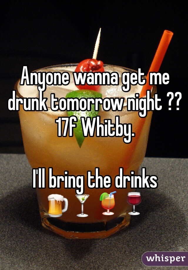 Anyone wanna get me drunk tomorrow night ??  17f Whitby.   I'll bring the drinks  🍺🍸🍹🍷