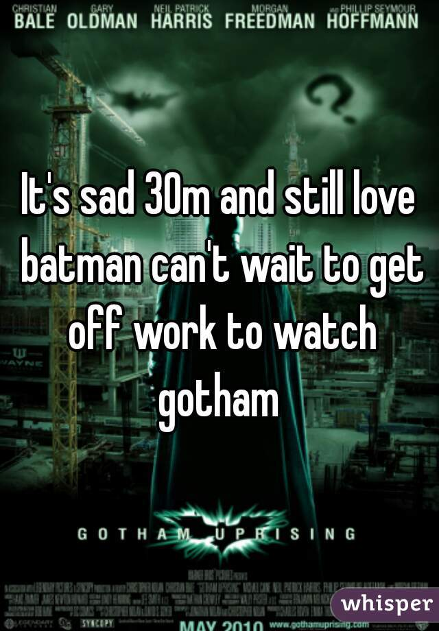 It's sad 30m and still love batman can't wait to get off work to watch gotham