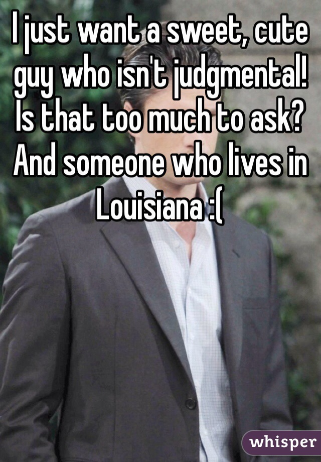 I just want a sweet, cute guy who isn't judgmental! Is that too much to ask? And someone who lives in Louisiana :(