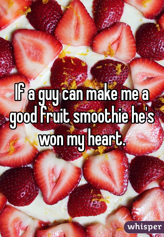 If a guy can make me a good fruit smoothie he's won my heart.