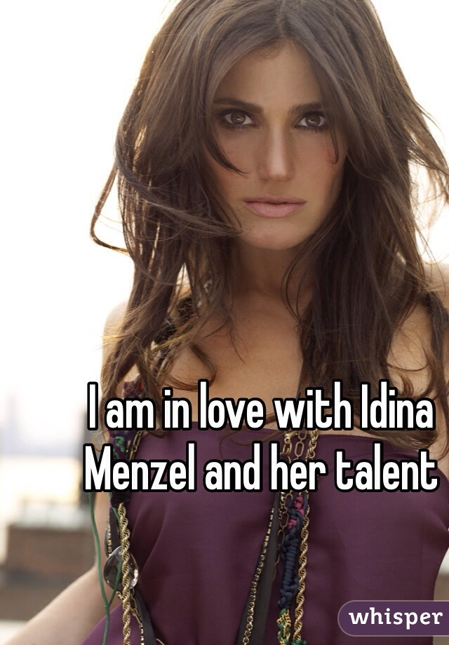 I am in love with Idina Menzel and her talent