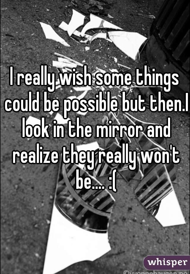 I really wish some things could be possible but then.I look in the mirror and realize they really won't be.... :(