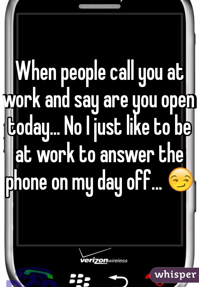 When people call you at work and say are you open today... No I just like to be at work to answer the phone on my day off... 😏