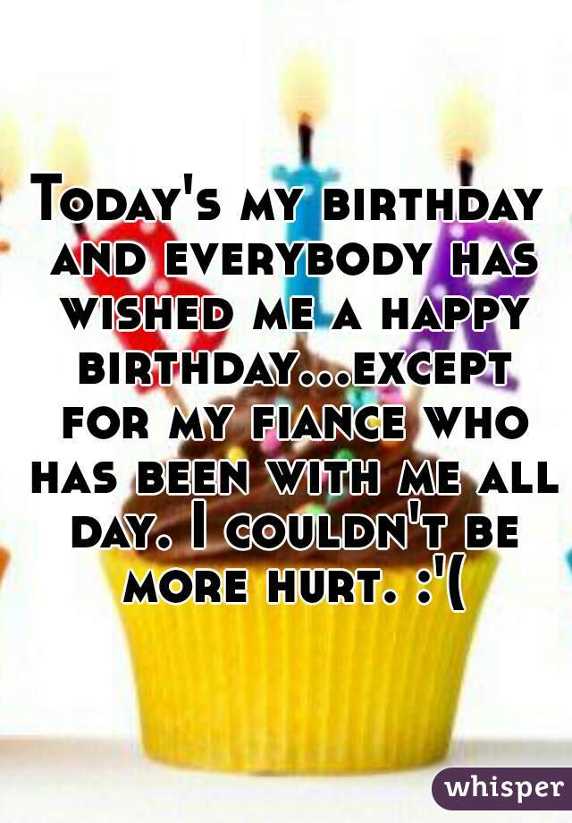 Today's my birthday and everybody has wished me a happy birthday...except for my fiance who has been with me all day. I couldn't be more hurt. :'(