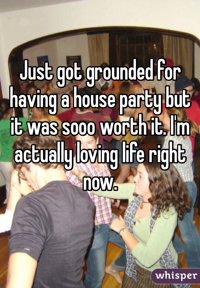 Just got grounded for having a house party but it was sooo worth it. I'm actually loving life right now.