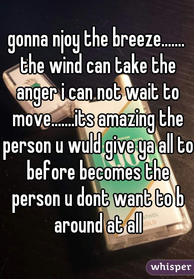 gonna njoy the breeze....... the wind can take the anger i can not wait to move.......its amazing the person u wuld give ya all to before becomes the person u dont want to b around at all