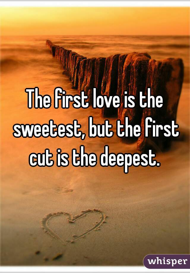 The first love is the sweetest, but the first cut is the deepest.