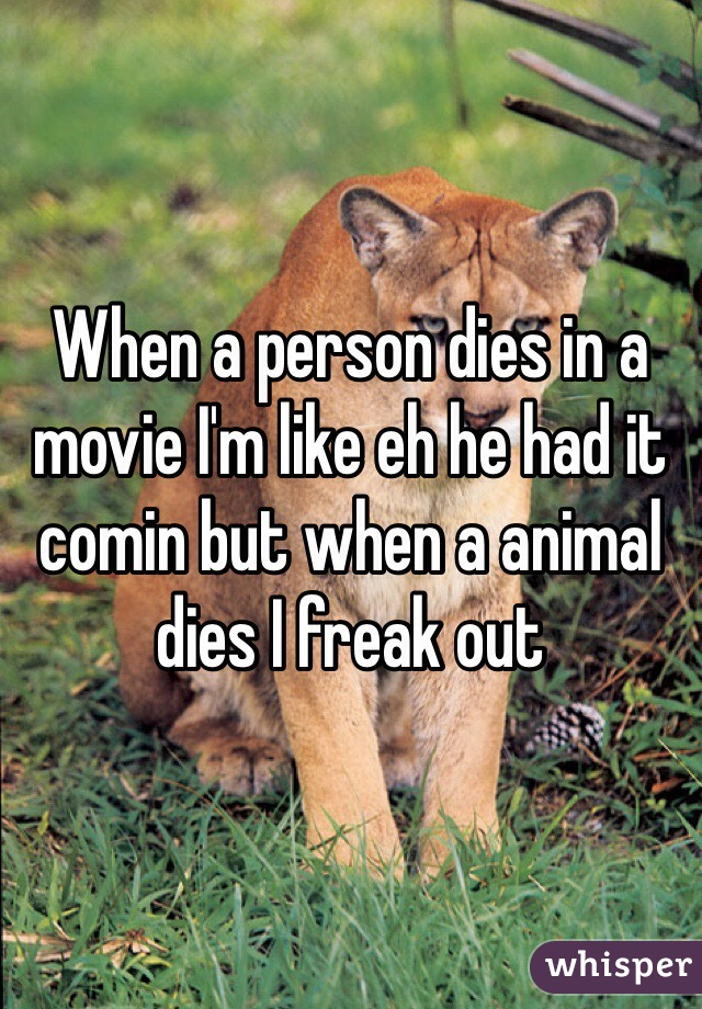 When a person dies in a movie I'm like eh he had it comin but when a animal dies I freak out