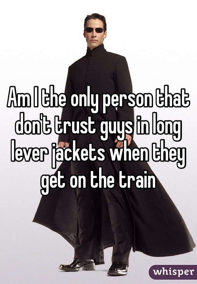 Am I the only person that don't trust guys in long lever jackets when they get on the train