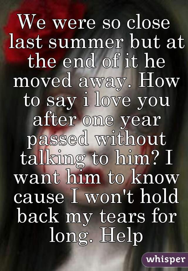 We were so close last summer but at the end of it he moved away. How to say i love you after one year passed without talking to him? I want him to know cause I won't hold back my tears for long. Help