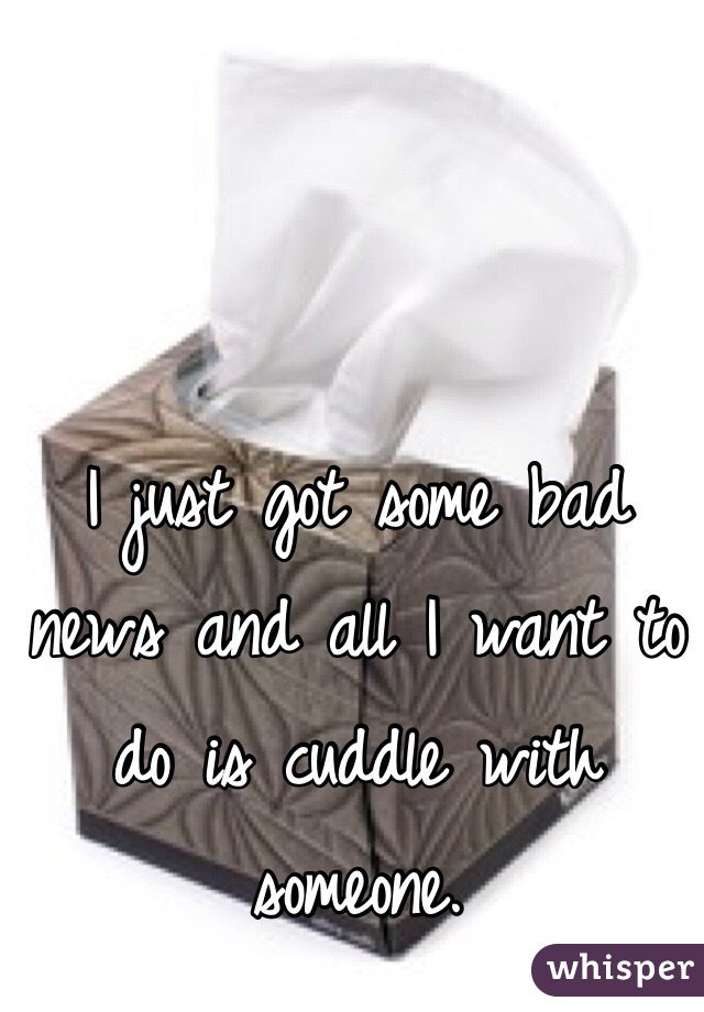 I just got some bad news and all I want to do is cuddle with someone.