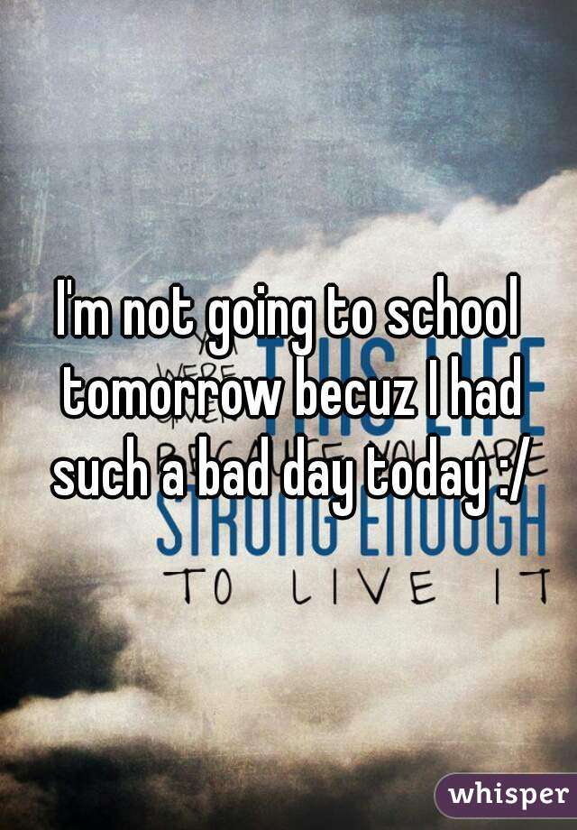I'm not going to school tomorrow becuz I had such a bad day today :/