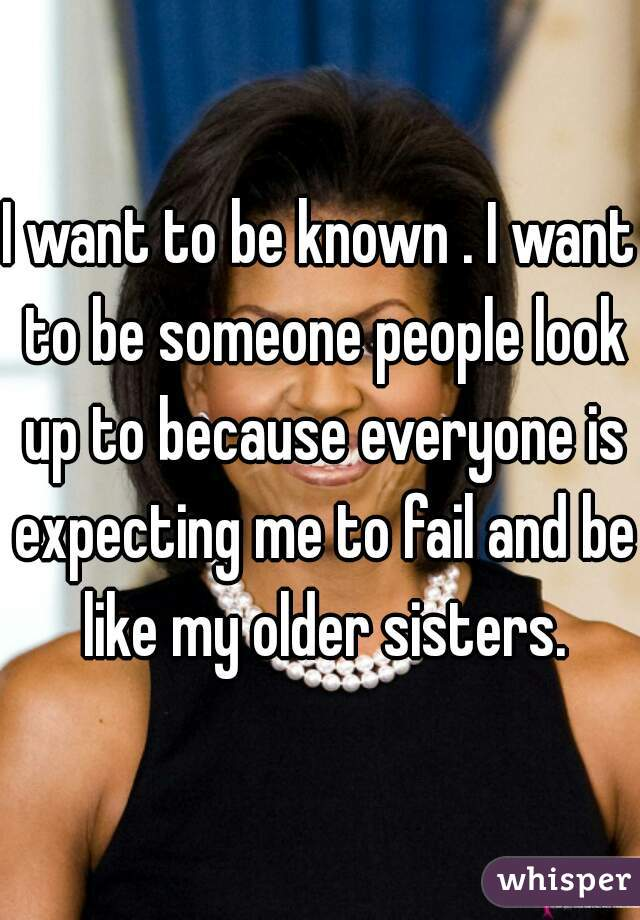 I want to be known . I want to be someone people look up to because everyone is expecting me to fail and be like my older sisters.