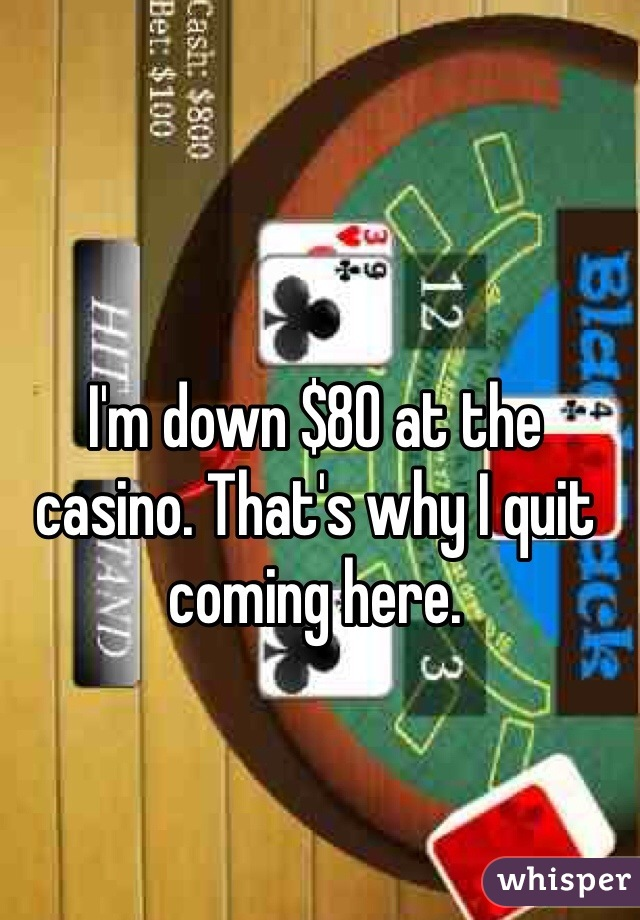 I'm down $80 at the casino. That's why I quit coming here.