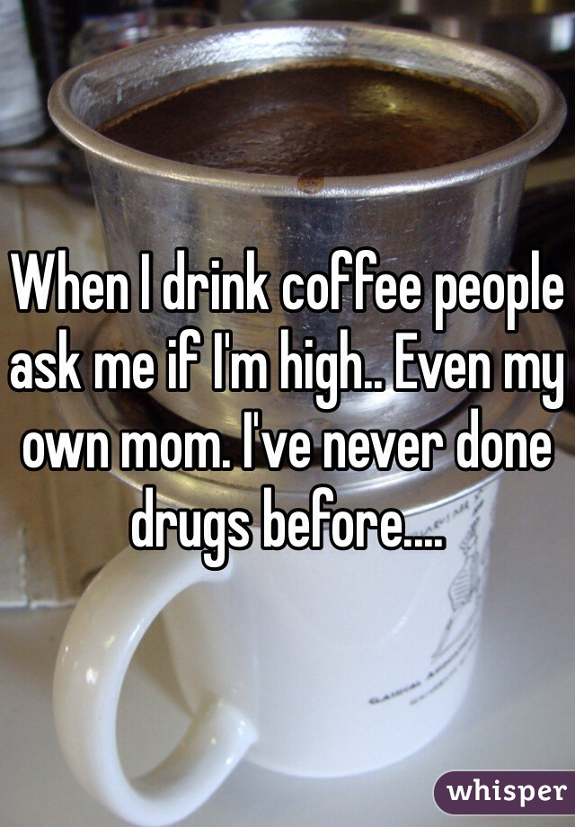 When I drink coffee people ask me if I'm high.. Even my own mom. I've never done drugs before....