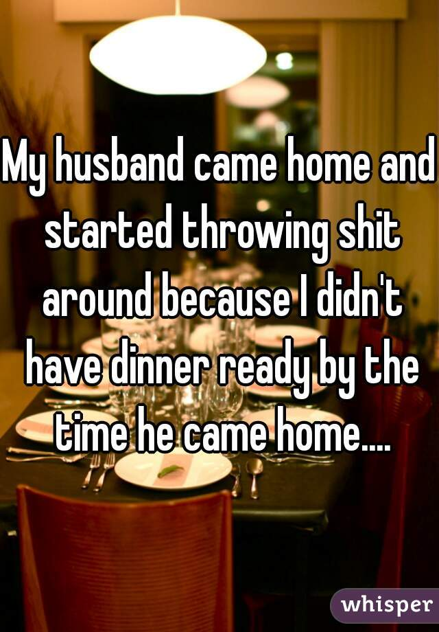 My husband came home and started throwing shit around because I didn't have dinner ready by the time he came home....
