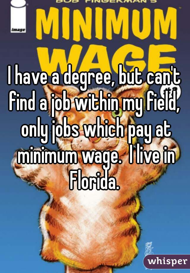 I have a degree, but can't find a job within my field,  only jobs which pay at minimum wage.  I live in Florida.