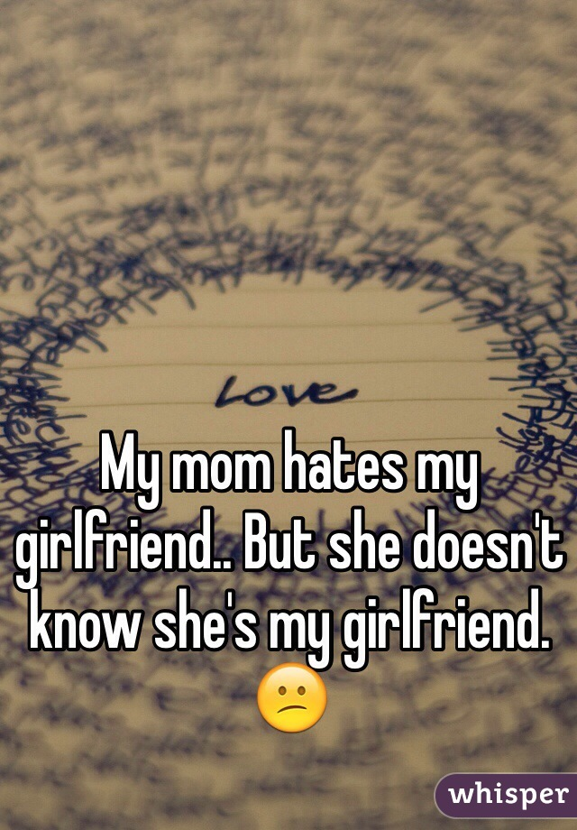 My mom hates my girlfriend.. But she doesn't know she's my girlfriend. 😕