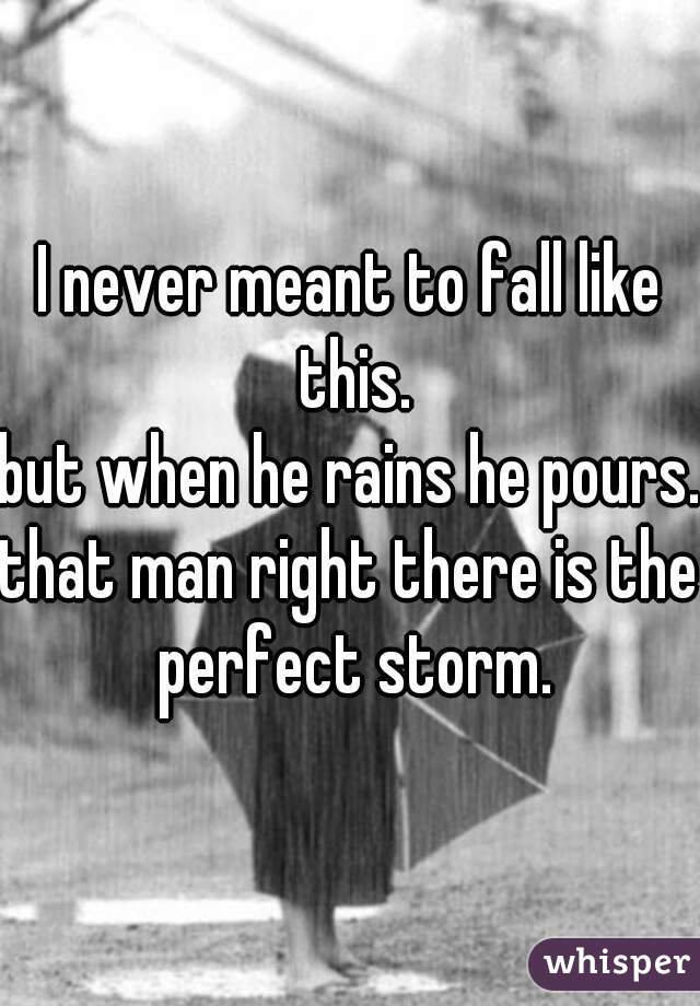 I never meant to fall like this. but when he rains he pours. that man right there is the perfect storm.