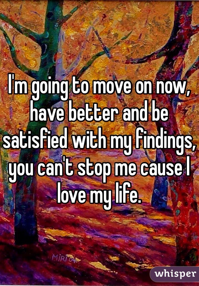 I'm going to move on now, have better and be satisfied with my findings, you can't stop me cause I love my life.