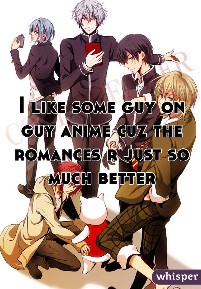I like some guy on guy anime cuz the romances r just so much better