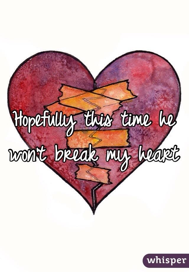 Hopefully this time he won't break my heart