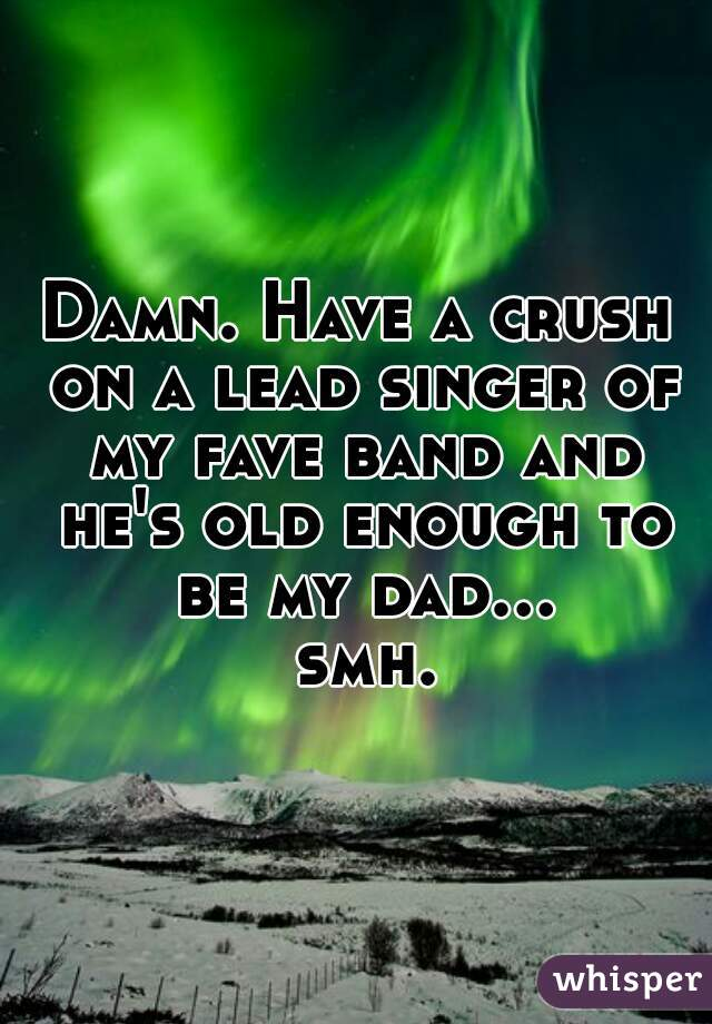 Damn. Have a crush on a lead singer of my fave band and he's old enough to be my dad... smh.