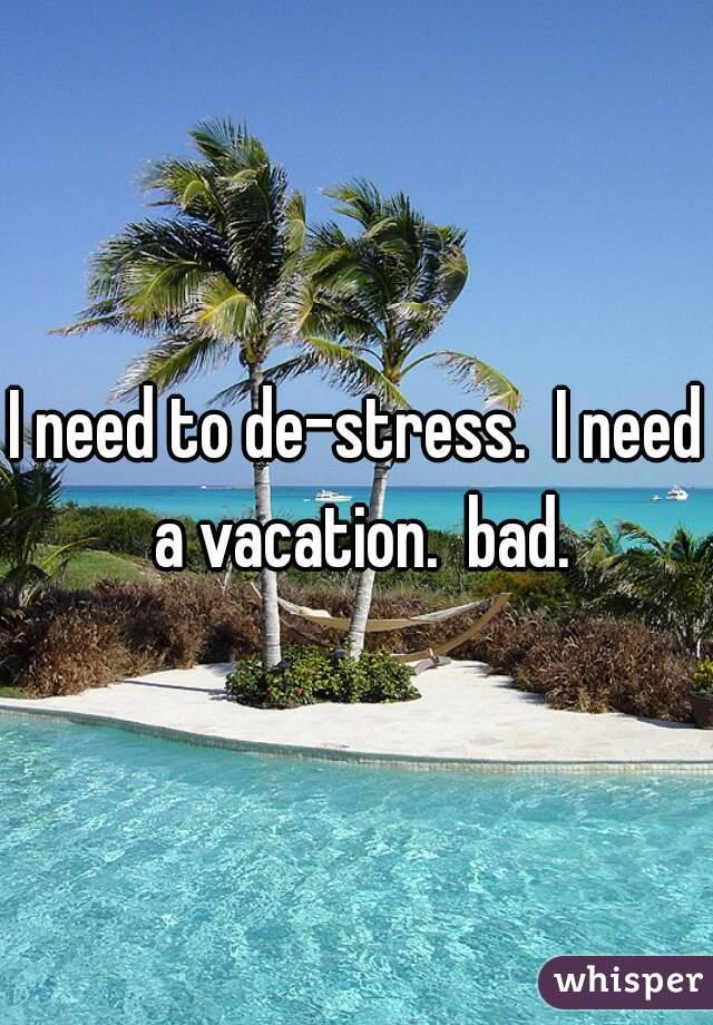 I need to de-stress.  I need a vacation.  bad.