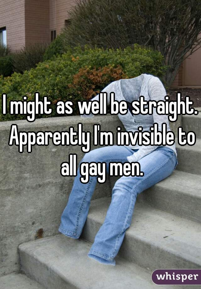 I might as well be straight. Apparently I'm invisible to all gay men.