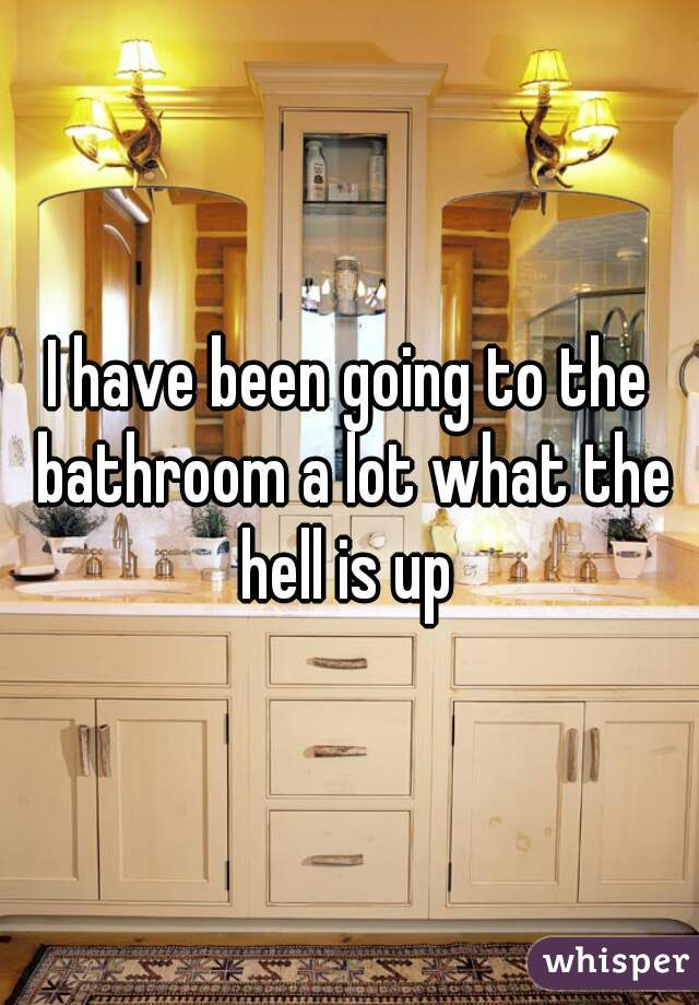 I have been going to the bathroom a lot what the hell is up