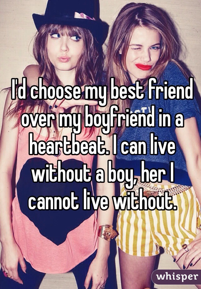 I'd choose my best friend over my boyfriend in a heartbeat. I can live without a boy, her I cannot live without.