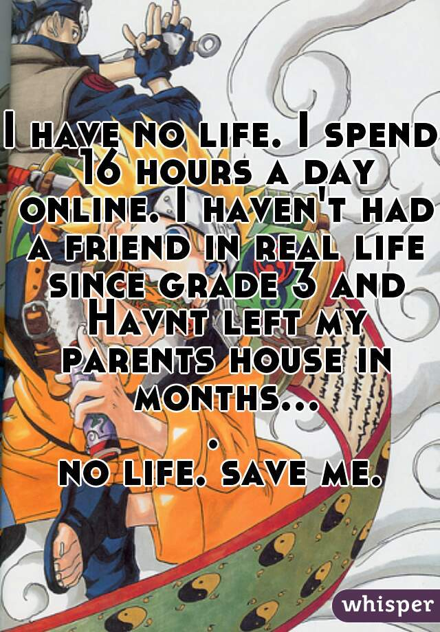 I have no life. I spend 16 hours a day online. I haven't had a friend in real life since grade 3 and Havnt left my parents house in months....  no life. save me.