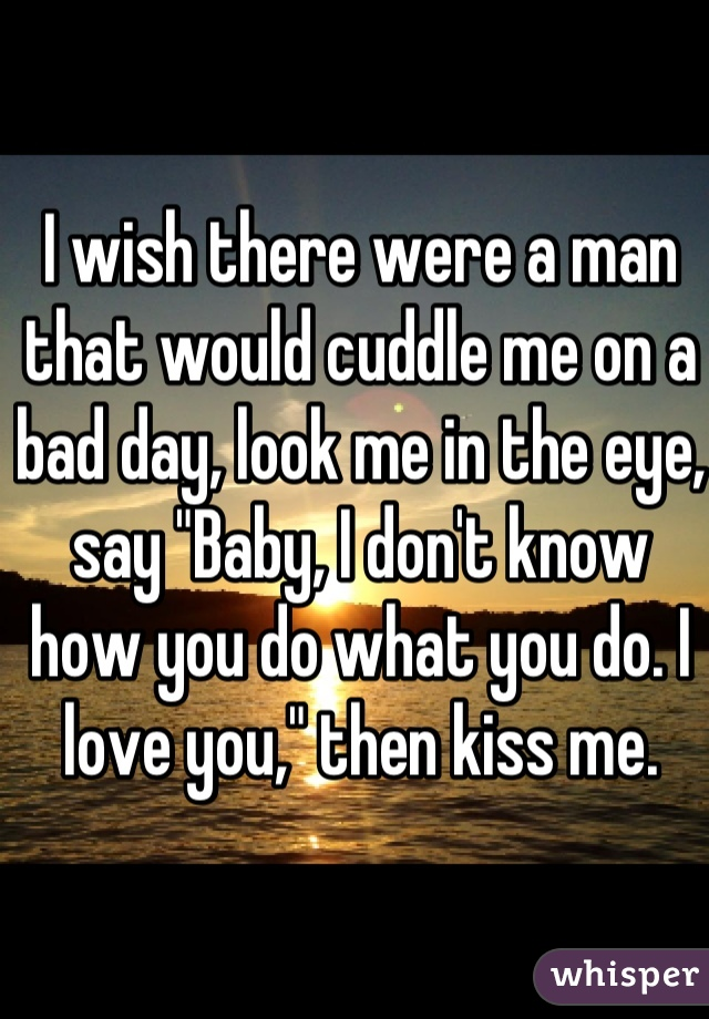 """I wish there were a man that would cuddle me on a bad day, look me in the eye, say """"Baby, I don't know how you do what you do. I love you,"""" then kiss me."""