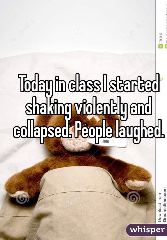 Today in class I started shaking violently and collapsed. People laughed.