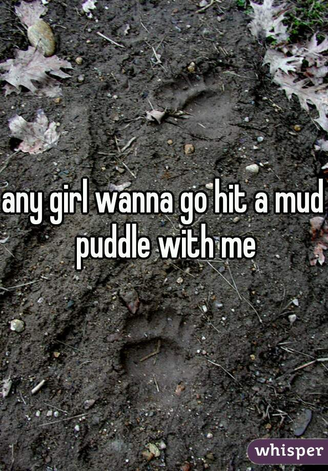 any girl wanna go hit a mud puddle with me